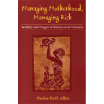 Managing Motherhood, Managing Risk: Fertility and Danger in West Central Tanzania by Denise Roth Allen, 9780472112845