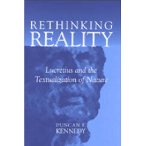 Rethinking Reality: Lucretius and the Textualization of Nature by Duncan F. Kennedy, 9780472112883