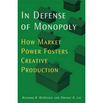 In Defense of Monopoly: How Market Power Fosters Creative Production by Richard B. McKenzie, 9780472116157