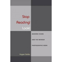 Stop Reading! Look!: Modern Vision and the Weimar Photographic Book by Pepper Stetler, 9780472119660