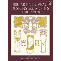 300 Art Nouveau Designs and Motifs in Full Color by Carol Belanger Grafton, 9780486243542