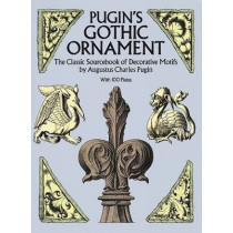 Pugin's Gothic Ornament: The Classic Sourcebook of Decorative Motifs with 100 Plates by Augustus C. Pugin, 9780486255002