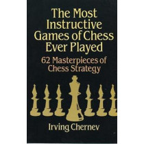 The Most Instructive Games of Chess Ever Played: 62 Masterpieces of Chess Strategy by Irving Chernev, 9780486273020