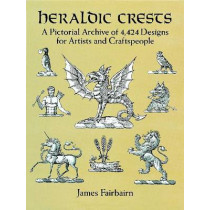 Heraldic Crests: A Pictorial Archive of 4,424 Designs for Artists and Craftspeople by James Fairbairn, 9780486277134