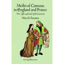 Medieval Costume in England and France: The 13th, 14th and 15th Centuries by Mary G. Houston, 9780486290607