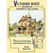 "Victorian House Designs in Authentic Full Color: 75 Plates from the ""Scientific American -- Architects and Builders Edition,"" 1885-1894 by Blanche Cirker, 9780486294384"