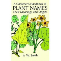 A Gardener's Handbook of Plant Names: Their Meanings and Origins by A. W. Smith, 9780486297156