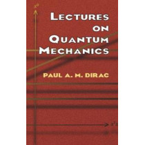 Lectures on Quantum Mechanics by Paul A. M. Dirac, 9780486417134
