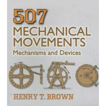 507 Mechanical Movements: Mechanisms and Devices by Henry T. Brown, 9780486443607