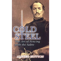 Cold Steel: The Art of Fencing with the Sabre by Alfred Hutton, 9780486449319