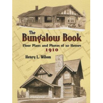 The Bungalow Book: Floor Plans and Photos of 112 Houses, 1910 by Henry L. Wilson, 9780486451046