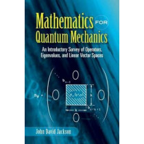 Mathematics for Quantum Mechanics: An Introductory Survey of Operators, Eigenvalues, and Linear Vector Spaces by John David Jackson, 9780486453088