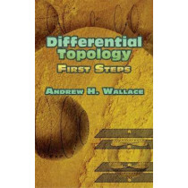 Differential Topology: First Steps by Andrew H. Wallace, 9780486453170