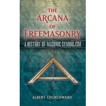 The Arcana of Freemasonry: A History of Masonic Symbolism by Albert Churchward, 9780486455655