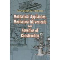 Mechanical Appliances, Mechanical Movements and Novelties of Construction by Gardner Dexter Hiscox, 9780486468860