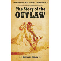 The Story of the Outlaw: True Tales of Billy the Kid, Jesse James, and Other Desperadoes by Emerson Hough, 9780486485997