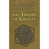 An Introduction to the Theory of Groups by Paul S. Alexandroff, 9780486488134