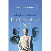 A Beginner's Guide to Mathematical Logic by Raymond Smullyan, 9780486492377
