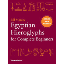 Egyptian Hieroglyphs for Complete Beginners: The Revolutionary New Approach to Reading the Monuments by Bill Manley, 9780500051726