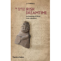 In Search of the Irish Dreamtime: Archaeology & Early Irish Literature by J. P. Mallory, 9780500051849