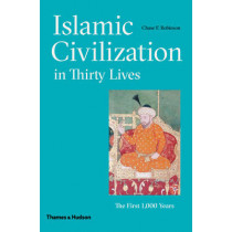 Islamic Civilization in Thirty Lives: The First 1,000 Years by Chase F. Robinson, 9780500110300