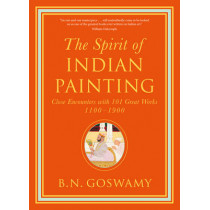The Spirit of Indian Painting: Close Encounters with 101 Great Works 1100 -1900 by B.N. Goswamy, 9780500239506