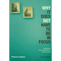 Why It Does Not Have To Be In Focus: Modern Photography Explained by Jackie Higgins, 9780500290958