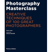 Photography Masterclass: Creative Techniques of 100 Great Photographers by Paul Lowe, 9780500544624