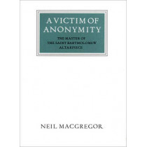 A Victim of Anonymity: The Master of the Saint Bartholomew Altarpiece by Neil MacGregor, 9780500550267