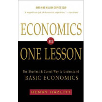 Economics In One Lesson: The Shortest and Surest Way to Understand Basic Economics by Henry Hazlitt, 9780517548233