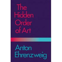 The Hidden Order of Art: A Study in the Psychology of Artistic Imagination by Anton Ehrenzweig, 9780520038455