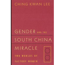 Gender and the South China Miracle: Two Worlds of Factory Women by Ching Kwan Lee, 9780520211278