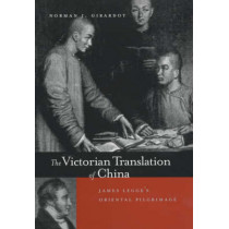 The Victorian Translation of China: James Legge's Oriental Pilgrimage by Norman J. Girardot, 9780520215528