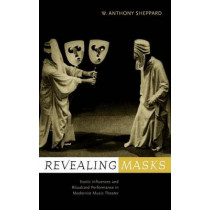 Revealing Masks: Exotic Influences and Ritualized Performance in Modernist Music Theater by William Anthony Sheppard, 9780520223028