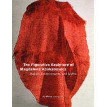 The Figurative Sculpture of Magdalena Abakanowicz: Bodies, Environments, and Myths by Joanna Inglot, 9780520231252