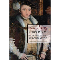 The Boy King: Edward VI and the Protestant Reformation by Diarmaid MacCulloch, 9780520234024