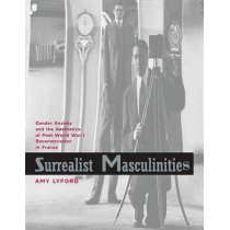 Surrealist Masculinities: Gender Anxiety and the Aesthetics of Post-World War I Reconstruction in France by Amy Lyford, 9780520246409