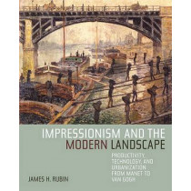 Impressionism and the Modern Landscape: Productivity, Technology, and Urbanization from Manet to Van Gogh by James H. Rubin, 9780520248014