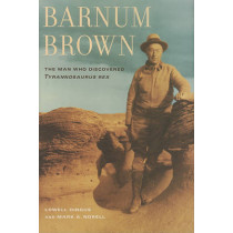 Barnum Brown: The Man Who Discovered <i>Tyrannosaurus rex</i> by Lowell Dingus, 9780520252646