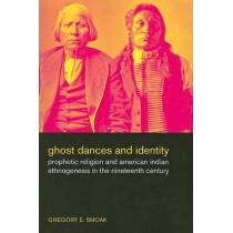 Ghost Dances and Identity: Prophetic Religion and American Indian Ethnogenesis in the Nineteenth Century by Gregory E. Smoak, 9780520256279