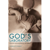 God's Laboratory: Assisted Reproduction in the Andes by Elizabeth F. S. Roberts, 9780520270824