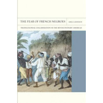 The Fear of French Negroes: Transcolonial Collaboration in the Revolutionary Americas by Sara E. Johnson, 9780520271128