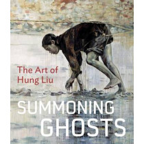 Summoning Ghosts: The Art of Hung Liu by Rene De Guzman, 9780520275218