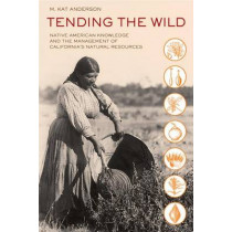 Tending the Wild: Native American Knowledge and the Management of California's Natural Resources by M. Kat Anderson, 9780520280434