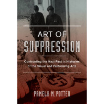 Art of Suppression: Confronting the Nazi Past in Histories of the Visual and Performing Arts by Pamela M. Potter, 9780520282346