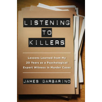Listening to Killers: Lessons Learned from My Twenty Years as a Psychological Expert Witness in Murder Cases by James Garbarino, 9780520282872