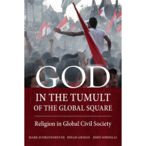 God in the Tumult of the Global Square: Religion in Global Civil Society by Mark Juergensmeyer, 9780520283473