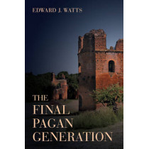 The Final Pagan Generation: Rome's Unexpected Path to Christianity by Edward J. Watts, 9780520283701