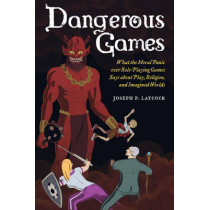 Dangerous Games: What the Moral Panic over Role-Playing Games Says about Play, Religion, and Imagined Worlds by Joseph P. Laycock, 9780520284920
