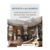 Artifacts and Allegiances: How Museums Put the Nation and the World on Display by Peggy Levitt, 9780520286078